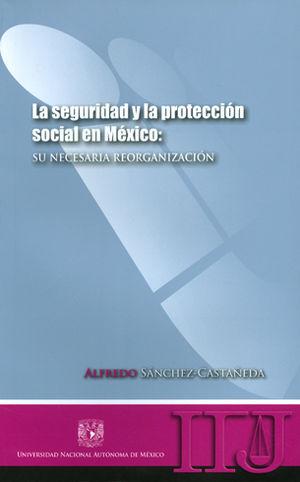 SEGURIDAD Y LA PROTECCION SOCIAL EN MEXICO: SU NECESARIA REORGANIZACION