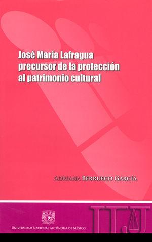 JÓSE MARÍA LAFRAGUA PRECURSOR DE LA PROTECCIÓN AL PATRIMONIO CULTURAL