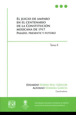 JUICIO DE AMPARO EN EL CENTENARIO DE LA CONSTITUCIÓN MEXICANA DE 1917 PASADO, PRESENTE Y FUTURO, EL TOMO 2