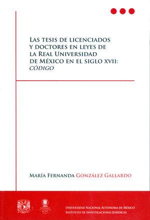 TESIS DE LICENCIADOS Y DOCTORES EN LEYES DE LA REAL UNIVERSIDAD DE MÉXICO EN EL SIGLO XVII: CODIGO