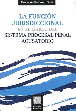 FUNCIÓN JURISDICCIONAL EN EL MARCO DEL SISTEMA PROCESAL PENAL ACUSATORIO, LA