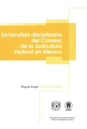 FACULTAD DISCIPLINARIA DEL CONSEJO DE LA JUDICATURA FEDERAL EN MÉXICO, LA