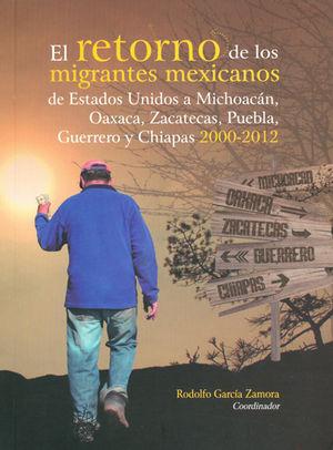RETORNO DE LOS MIGRANTES MEXICANOS DE ESTADOS UNIDOS A MICHOACÁN, OAXACA, ZACATECAS, PUEBLA, GUERRERO Y CHIAPAS 2000-2012