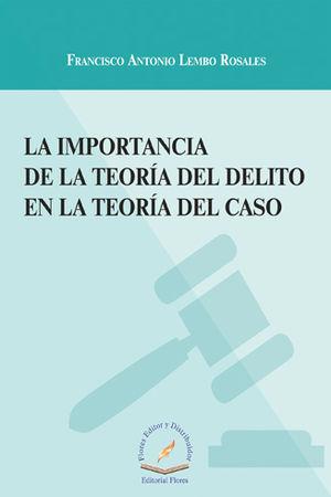 IMPORTANCIA DE LA TEORÍA DEL DELITO EN LA TEORÍA DEL CASO, LA