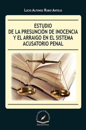 ESTUDIO DE LA PRESUNCIÓN DE INOCENCIA Y EL ARRAIGO EN EL SISTEMA ACUSATORIO PENAL