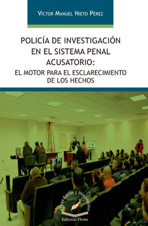 POLICÍA DE INVESTIGACIÓN EN EL SISTEMA PENAL ACUSATORIO: EL MOTOR PARA EL ESCLARECIMIENTO DE LOS HECHOS