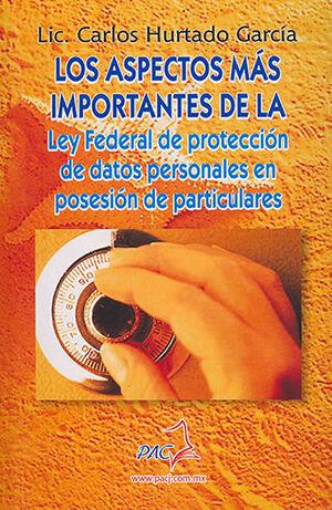 ASPECTOS MÁS IMPORTANTES DE LA LEY FEDERAL DE PROTECCIÓN DE DATOS PERSONALES EN POSESIÓN DE PARTICULARES LOS