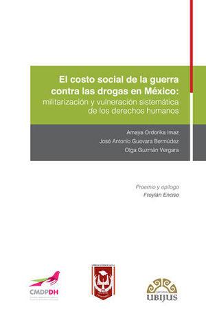 COSTO SOCIAL DE LA GUERRA CONTRA LAS DROGAS EN MÉXICO: MILITARIZACIÓN Y VULNERACIÓN SISTEMÁTICA DE LOS DERECHOS HUMANOS, EL