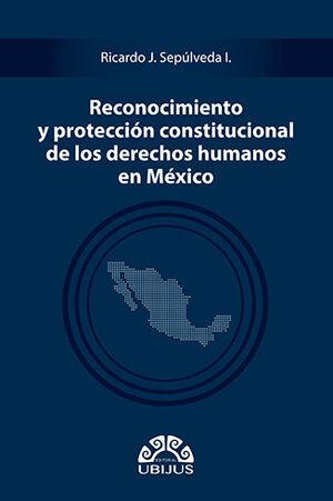 RECONOCIMIENTO Y PROTECCIÓN CONSTITUCIONAL DE LOS DERECHOS HUMANOS EN MÉXICO