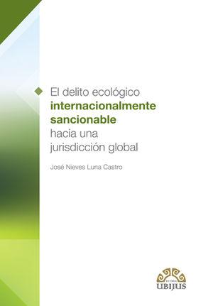 DELITO ECOLÓGICO INTERNACIONALMENTE SANCIONABLE HACIA UNA JURISDICCIÓN GLOBAL, EL