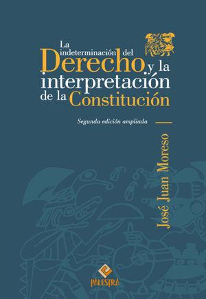 INDETERMINACIÓN DEL DERECHO Y LA INTERPRETACIÓN DE LA CONSTITUCIÓN, LA