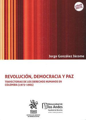 REVOLUCIÓN, DEMOCRACIA Y PAZ TRAYECTORIAS DE LOS DERECHOS HUMANOS EN COLOMBIA (1973-1985)