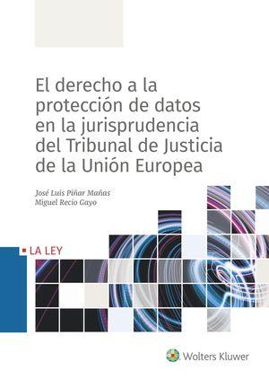 DERECHO A LA PROTECCIÓN DATOS EN LA JURISPRUDENCIA DEL TRIBUNAL DE JUSTICIA DE LA UNIÓN EUROPEA, EL