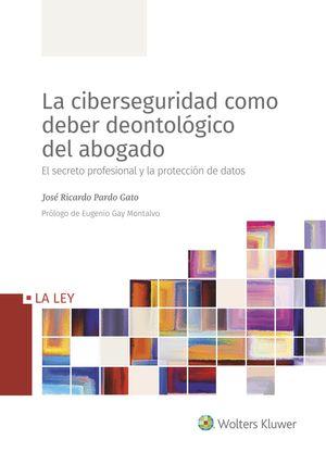 CIBERSEGURIDAD COMO DEBER DEONTOLÓGICO DEL ABOGADO, LA