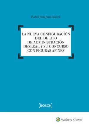 NUEVA CONFIGURACIÓN DEL DELITO DE ADMINISTRACIÓN DESLEAL Y SU CONCURSO CON FIGURAS AFINES, LA