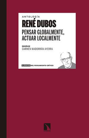 ANTOLOGÍA RENÉ DUBOS PENSAR GLOBALMENTE, ACTUAR LOCALMENTE