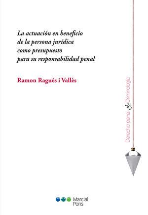 ACTUACIÓN EN BENEFICIO DE LA PERSONA JURÍDICA COMO PRESUPUESTO PARA SU RESPONSABILIDAD PENAL, LA