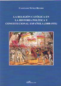 RELIGION CATOLICA EN LA HISTORIA POLITICA Y CONSTITUCIONAL ESPAÑOLA (1808-1931)