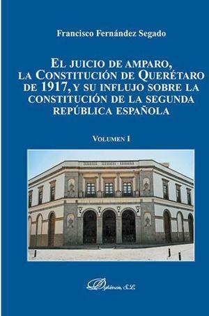 JUICIO DE AMPARO, LA CONSTITUCIÓN DE QUERÉTARO DE 1917, Y SU INFLUJO SOBRE LA CONSTITUCIÓN DE LA SEGUNDA REPUBLICA ESPAÑOLA, EL. VOLUMEN I