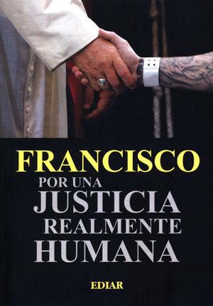 FRANCISCO POR UNA JUSTICIA REALMENTE HUMANA