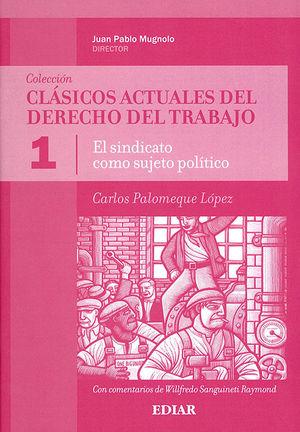 SINDICATO COMO SUJETO POLÍTICO, EL - CLÁSICOS ACTUALES DEL DERECHO DEL TRABAJO - VOL 1