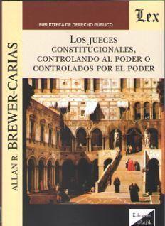 JUECES CONSTITUCIONALES, CONTROLANDO AL PODER O CONTROLADOS POR EL PODER, LOS
