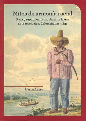 MITOS DE ARMONIA RACIAL. RAZA Y REPUBLICANISMO DURANTE LA ERA DE LA REVOLUCION COLOMBIA 1795-1831
