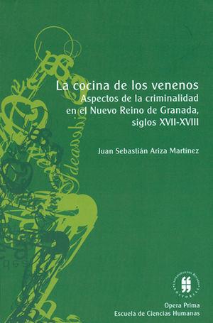 COCINA DE LOS VENENOS. ASPECTOS DE LA CRIMINALIDAD EN EL NUEVO REINO DE GRANADA, SIGLOS XVII-XVIII,