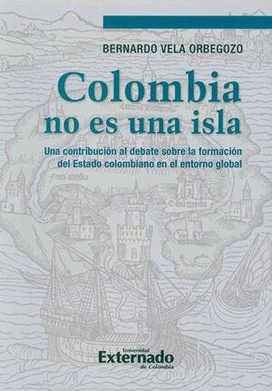 COLOMBIA NO ES UNA ISLA. UNA CONTRIBUCIÓN AL DEBATE SOBRE LA FORMACIÓN DEL ESTADO COLOMBIANO EN EL ENTORNO