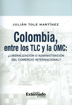 COLOMBIA ENTRE LOS TLC Y LA OMC LIBERALIZACION O ADMINISTRACION DEL COMERCIO INTERNACIONAL