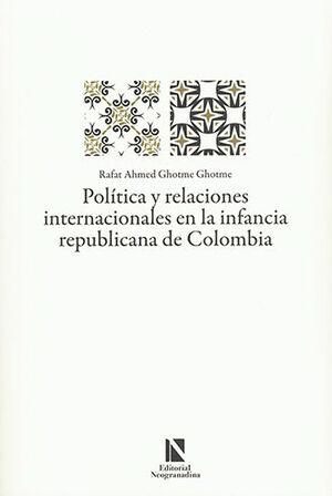 POLÍTICA Y RELACIONES INTERNACIONALES EN LA INFANCIA REPUBLICANA DE COLOMBIA