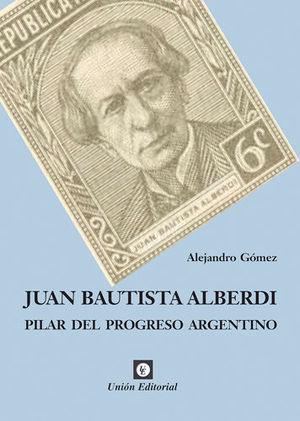 JUAN BAUTISTA ALBERDI PILAR DEL PROGRESO ARGENTINO