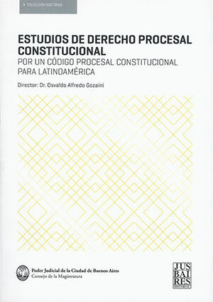 ESTUDIOS DE DERECHO PROCESAL CONSTITUCIONAL POR UN CÓDIGO PROCESAL CONSTITUCIONAL PARA LATINOAMÉRICA