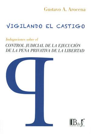 VIGILANDO EL CASTIGO. INDAGACIONES SOBRE EL CONTROL JUDICIAL DE LA EJECUCIÓN DE LA PENA PRIVATIVA DE